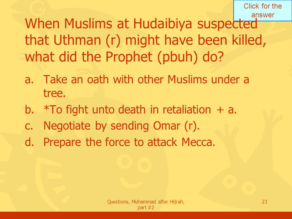 Click for the answer Questions, Muhammad after Hijrah, part #2 23 When Muslims at Hudaibiya suspected that Uthman (r) might have been killed, what did the Prophet (pbuh) do.