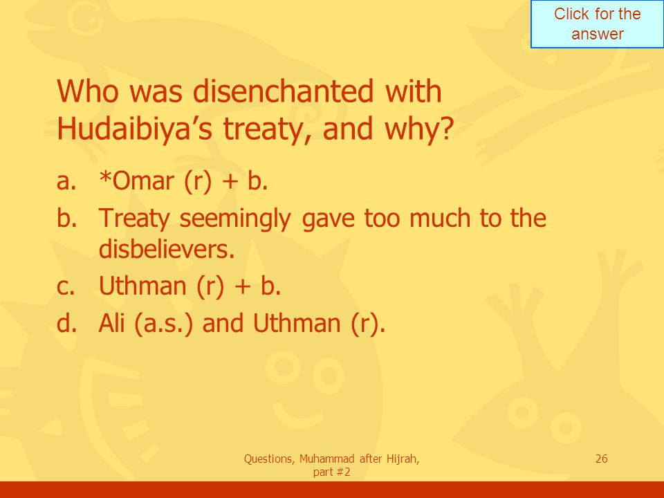Click for the answer Questions, Muhammad after Hijrah, part #2 26 Who was disenchanted with Hudaibiya's treaty, and why.