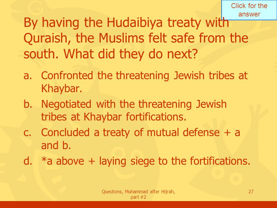 Click for the answer Questions, Muhammad after Hijrah, part #2 27 By having the Hudaibiya treaty with Quraish, the Muslims felt safe from the south.