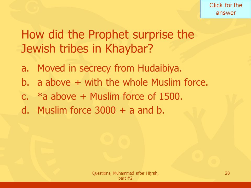 Click for the answer Questions, Muhammad after Hijrah, part #2 28 How did the Prophet surprise the Jewish tribes in Khaybar.