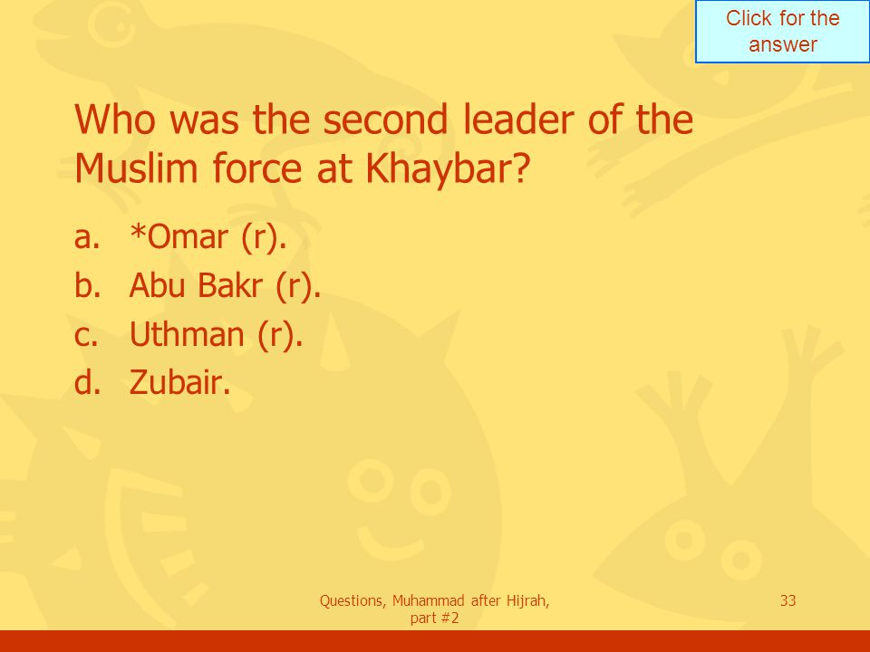 Click for the answer Questions, Muhammad after Hijrah, part #2 33 Who was the second leader of the Muslim force at Khaybar.