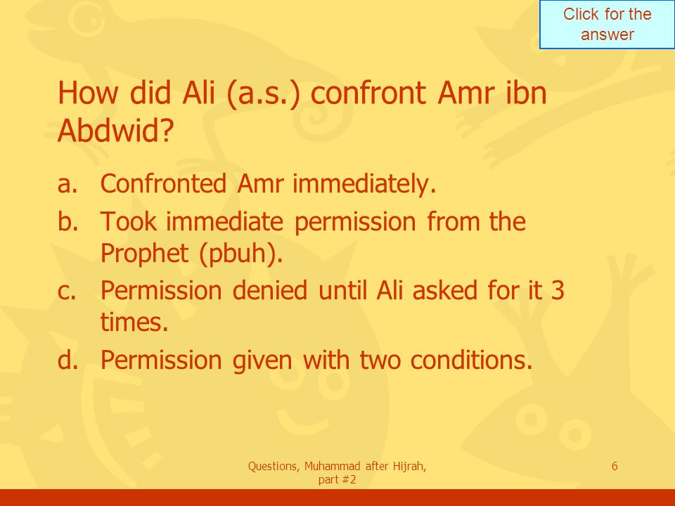 Click for the answer Questions, Muhammad after Hijrah, part #2 7 How was the duel between Ali (a.s.) and Amr ibn Abdwid.