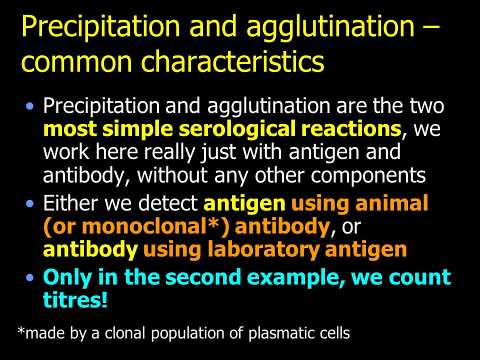 Precipitation and agglutination – common characteristics Precipitation and agglutination are the two most simple serological reactions, we work here really just with antigen and antibody, without any other components Either we detect antigen using animal (or monoclonal*) antibody, or antibody using laboratory antigen Only in the second example, we count titres.