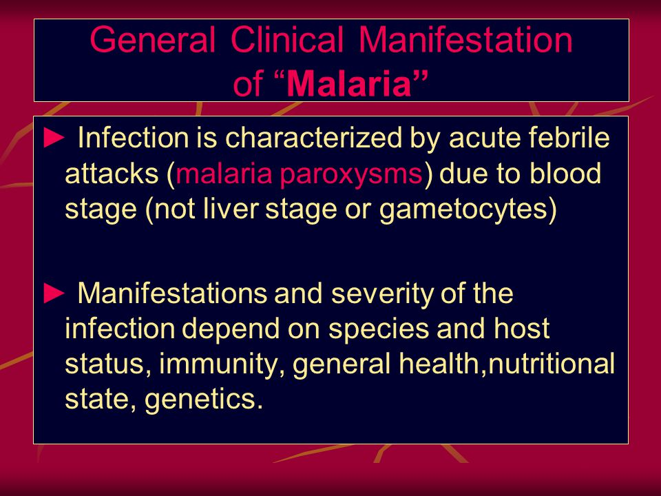 General Clinical Manifestation of Malaria ► Infection is characterized by acute febrile attacks (malaria paroxysms) due to blood stage (not liver stage or gametocytes) ► Manifestations and severity of the infection depend on species and host status, immunity, general health,nutritional state, genetics.
