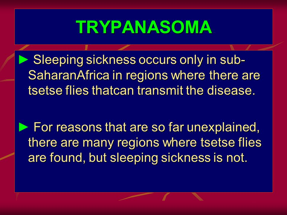 TRYPANASOMA Sleeping sickness occurs only in sub- SaharanAfrica in regions where there are tsetse flies thatcan transmit the disease.