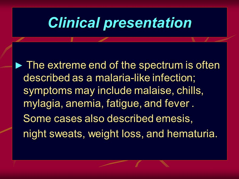 Clinical presentation The extreme end of the spectrum is often described as a malaria-like infection; symptoms may include malaise, chills, mylagia, anemia, fatigue, and fever.