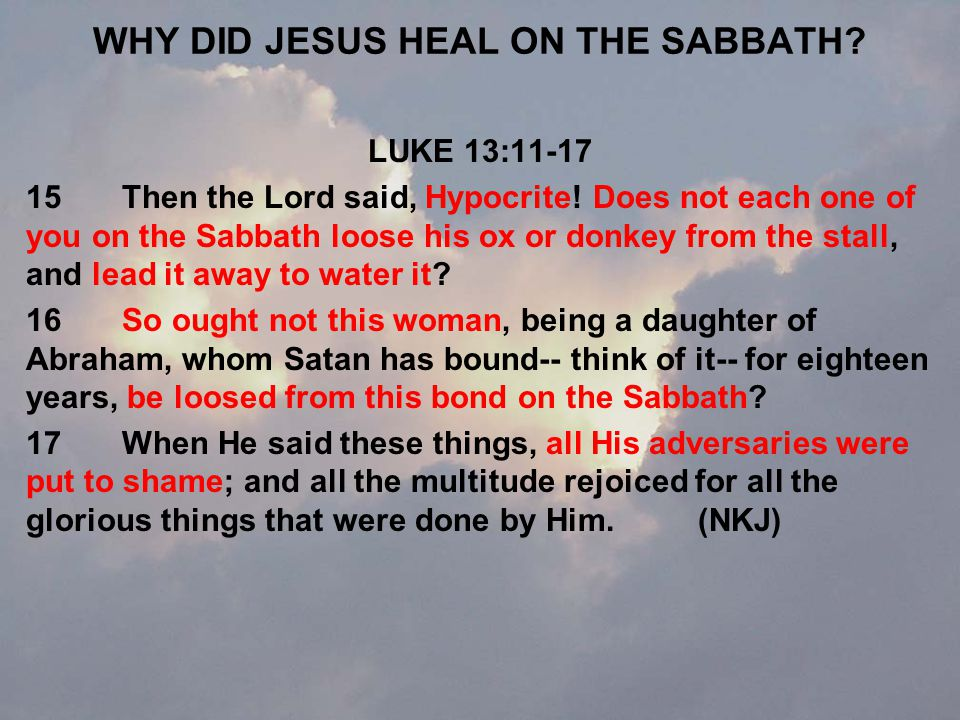 WHY DID JESUS HEAL ON THE SABBATH. LUKE 13:11-17 15Then the Lord said, Hypocrite.