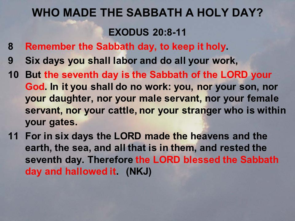 WHO MADE THE SABBATH A HOLY DAY. EXODUS 20:8-11 8Remember the Sabbath day, to keep it holy.