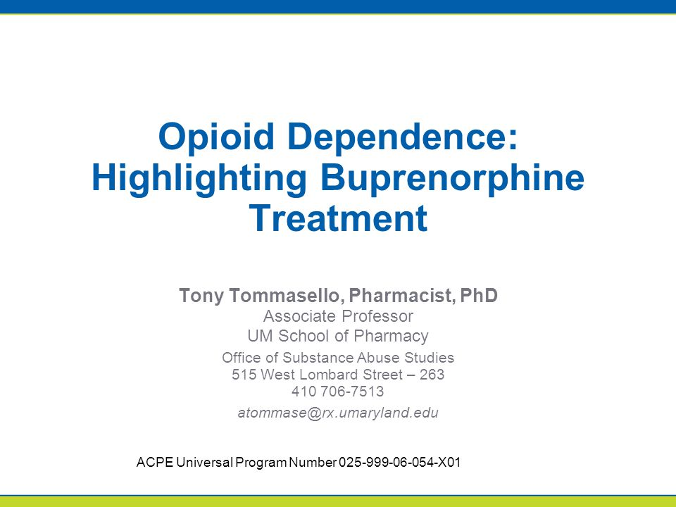 Opioid Dependence: Highlighting Buprenorphine Treatment Tony Tommasello, Pharmacist, PhD Associate Professor UM School of Pharmacy Office of Substance Abuse Studies 515 West Lombard Street – 263 410 706-7513 atommase@rx.umaryland.edu ACPE Universal Program Number 025-999-06-054-X01