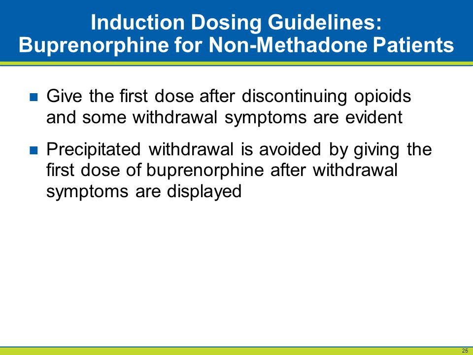 25 Induction Dosing Guidelines: Buprenorphine for Non-Methadone Patients Give the first dose after discontinuing opioids and some withdrawal symptoms are evident Precipitated withdrawal is avoided by giving the first dose of buprenorphine after withdrawal symptoms are displayed