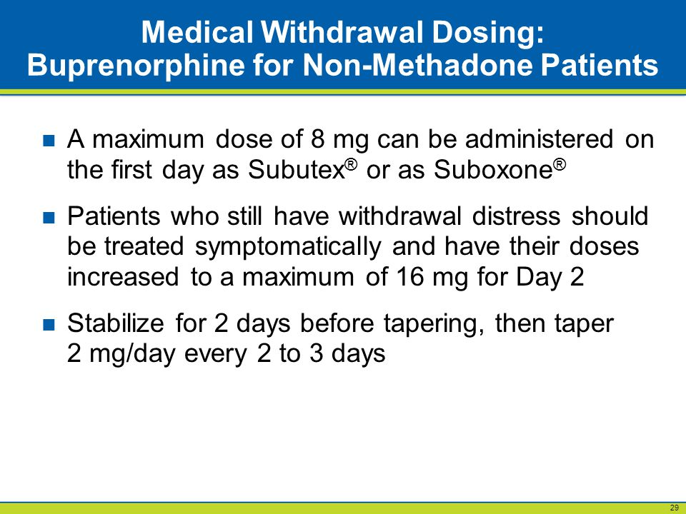 29 Medical Withdrawal Dosing: Buprenorphine for Non-Methadone Patients A maximum dose of 8 mg can be administered on the first day as Subutex ® or as Suboxone ® Patients who still have withdrawal distress should be treated symptomatically and have their doses increased to a maximum of 16 mg for Day 2 Stabilize for 2 days before tapering, then taper 2 mg/day every 2 to 3 days