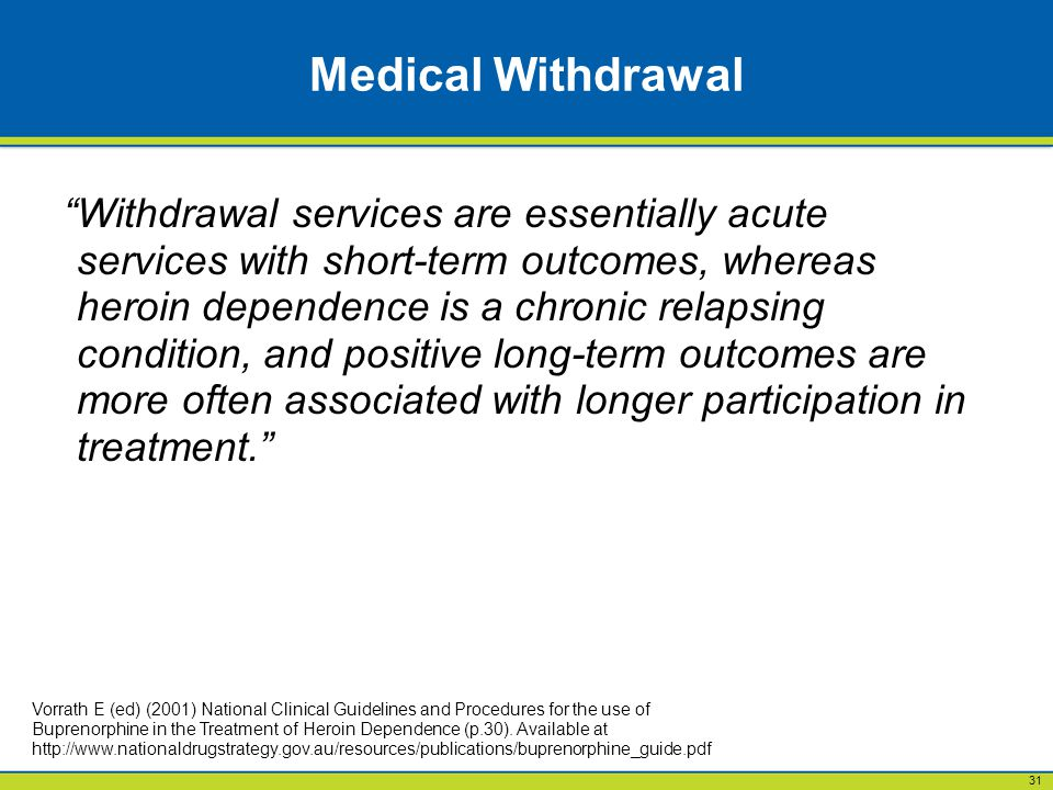 31 Medical Withdrawal Withdrawal services are essentially acute services with short-term outcomes, whereas heroin dependence is a chronic relapsing condition, and positive long-term outcomes are more often associated with longer participation in treatment. Vorrath E (ed) (2001) National Clinical Guidelines and Procedures for the use of Buprenorphine in the Treatment of Heroin Dependence (p.30).