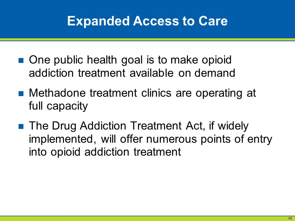 49 Expanded Access to Care One public health goal is to make opioid addiction treatment available on demand Methadone treatment clinics are operating at full capacity The Drug Addiction Treatment Act, if widely implemented, will offer numerous points of entry into opioid addiction treatment