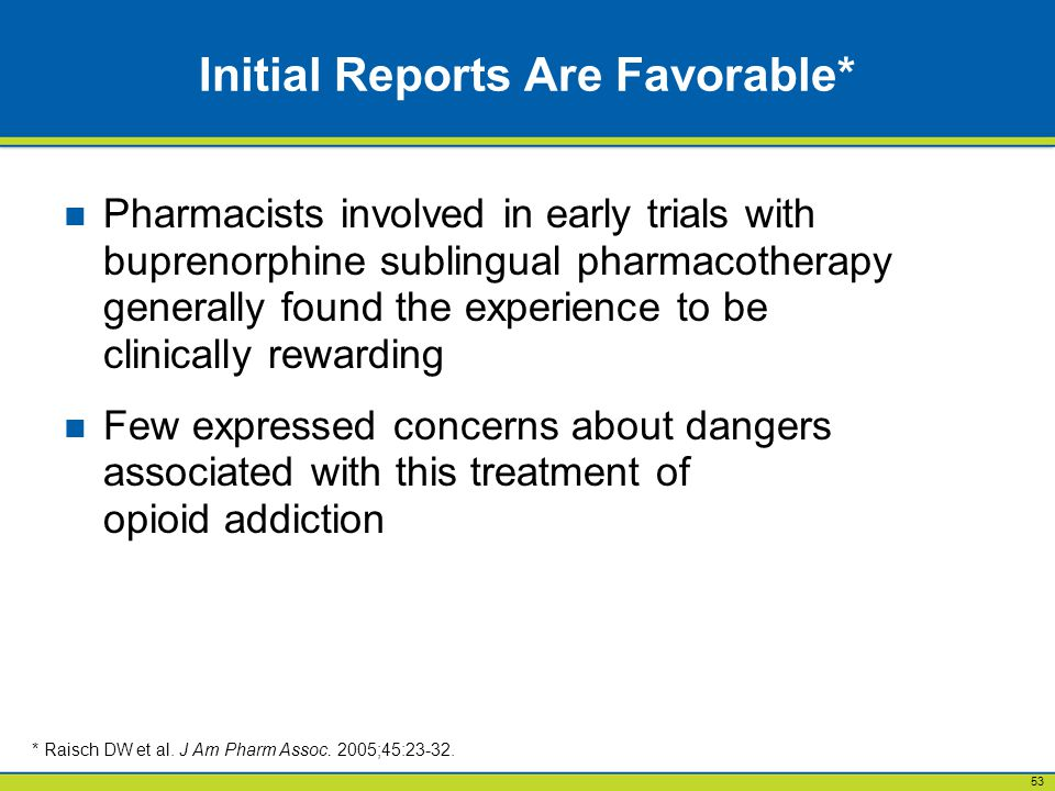 53 Initial Reports Are Favorable* Pharmacists involved in early trials with buprenorphine sublingual pharmacotherapy generally found the experience to be clinically rewarding Few expressed concerns about dangers associated with this treatment of opioid addiction * Raisch DW et al.