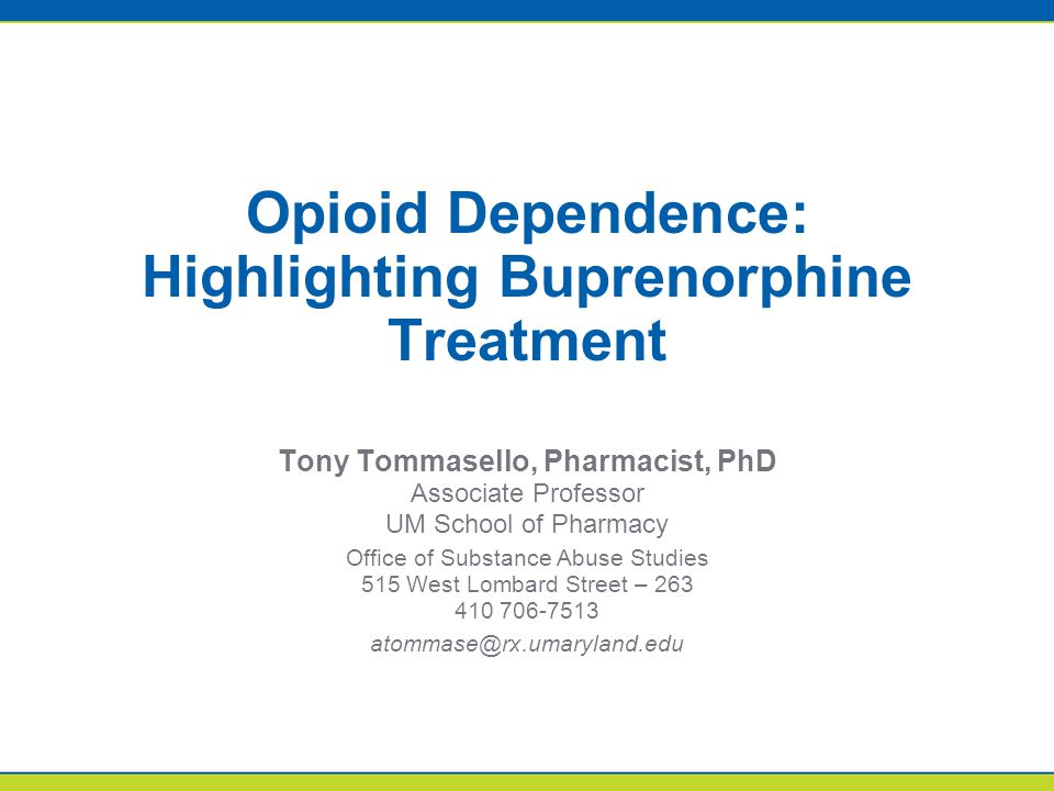 Opioid Dependence: Highlighting Buprenorphine Treatment Tony Tommasello, Pharmacist, PhD Associate Professor UM School of Pharmacy Office of Substance Abuse Studies 515 West Lombard Street – 263 410 706-7513 atommase@rx.umaryland.edu
