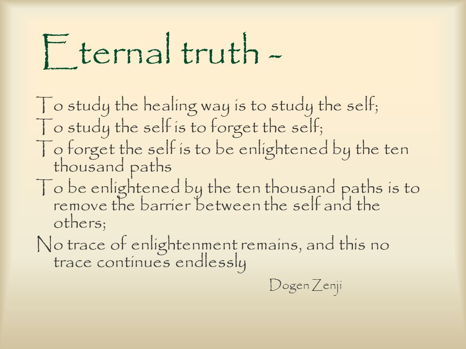 Eternal truth - To study the healing way is to study the self; To study the self is to forget the self; To forget the self is to be enlightened by the ten thousand paths To be enlightened by the ten thousand paths is to remove the barrier between the self and the others; No trace of enlightenment remains, and this no trace continues endlessly Dogen Zenji