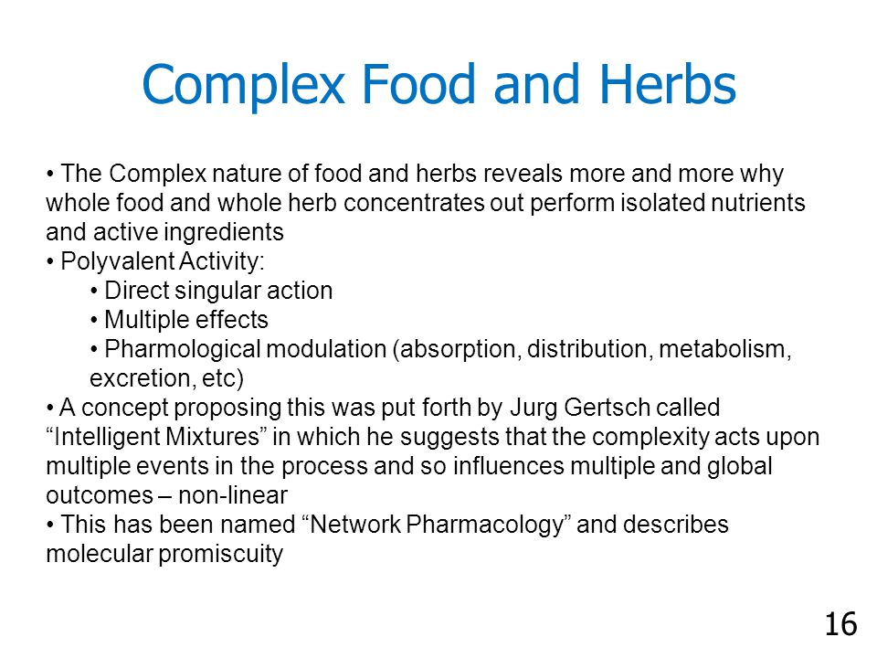 16 Complex Food and Herbs The Complex nature of food and herbs reveals more and more why whole food and whole herb concentrates out perform isolated nutrients and active ingredients Polyvalent Activity: Direct singular action Multiple effects Pharmological modulation (absorption, distribution, metabolism, excretion, etc) A concept proposing this was put forth by Jurg Gertsch called Intelligent Mixtures in which he suggests that the complexity acts upon multiple events in the process and so influences multiple and global outcomes – non-linear This has been named Network Pharmacology and describes molecular promiscuity