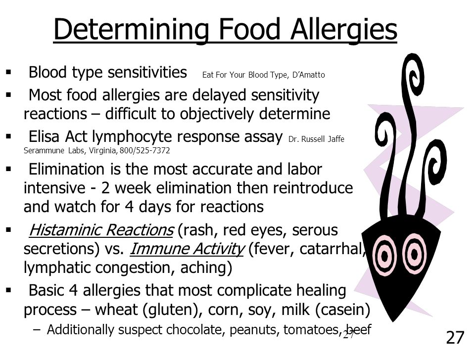 27 Determining Food Allergies  Blood type sensitivities Eat For Your Blood Type, D'Amatto  Most food allergies are delayed sensitivity reactions – difficult to objectively determine  Elisa Act lymphocyte response assay Dr.