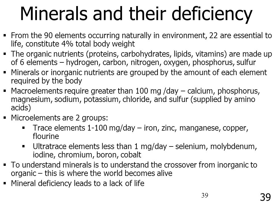39 Minerals and their deficiency  From the 90 elements occurring naturally in environment, 22 are essential to life, constitute 4% total body weight  The organic nutrients (proteins, carbohydrates, lipids, vitamins) are made up of 6 elements – hydrogen, carbon, nitrogen, oxygen, phosphorus, sulfur  Minerals or inorganic nutrients are grouped by the amount of each element required by the body  Macroelements require greater than 100 mg /day – calcium, phosphorus, magnesium, sodium, potassium, chloride, and sulfur (supplied by amino acids)  Microelements are 2 groups:  Trace elements 1-100 mg/day – iron, zinc, manganese, copper, flourine  Ultratrace elements less than 1 mg/day – selenium, molybdenum, iodine, chromium, boron, cobalt  To understand minerals is to understand the crossover from inorganic to organic – this is where the world becomes alive  Mineral deficiency leads to a lack of life