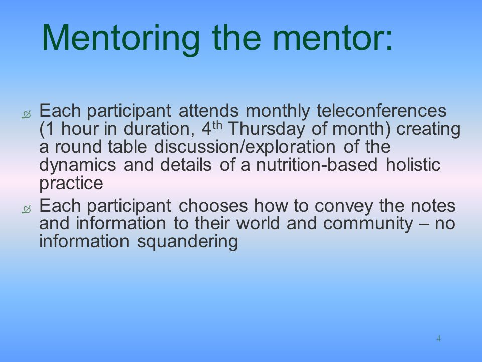4 Mentoring the mentor: Ò Each participant attends monthly teleconferences (1 hour in duration, 4 th Thursday of month) creating a round table discussion/exploration of the dynamics and details of a nutrition-based holistic practice Ò Each participant chooses how to convey the notes and information to their world and community – no information squandering