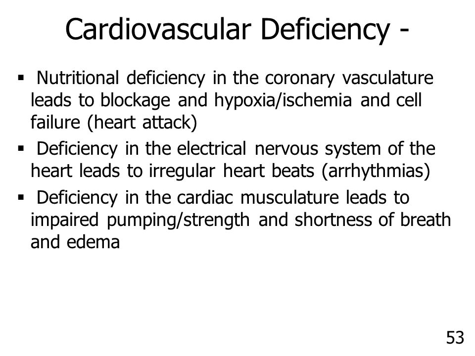 53 Cardiovascular Deficiency -  Nutritional deficiency in the coronary vasculature leads to blockage and hypoxia/ischemia and cell failure (heart attack)  Deficiency in the electrical nervous system of the heart leads to irregular heart beats (arrhythmias)  Deficiency in the cardiac musculature leads to impaired pumping/strength and shortness of breath and edema