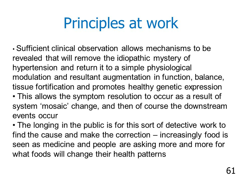 61 Principles at work Sufficient clinical observation allows mechanisms to be revealed that will remove the idiopathic mystery of hypertension and return it to a simple physiological modulation and resultant augmentation in function, balance, tissue fortification and promotes healthy genetic expression This allows the symptom resolution to occur as a result of system 'mosaic' change, and then of course the downstream events occur The longing in the public is for this sort of detective work to find the cause and make the correction – increasingly food is seen as medicine and people are asking more and more for what foods will change their health patterns