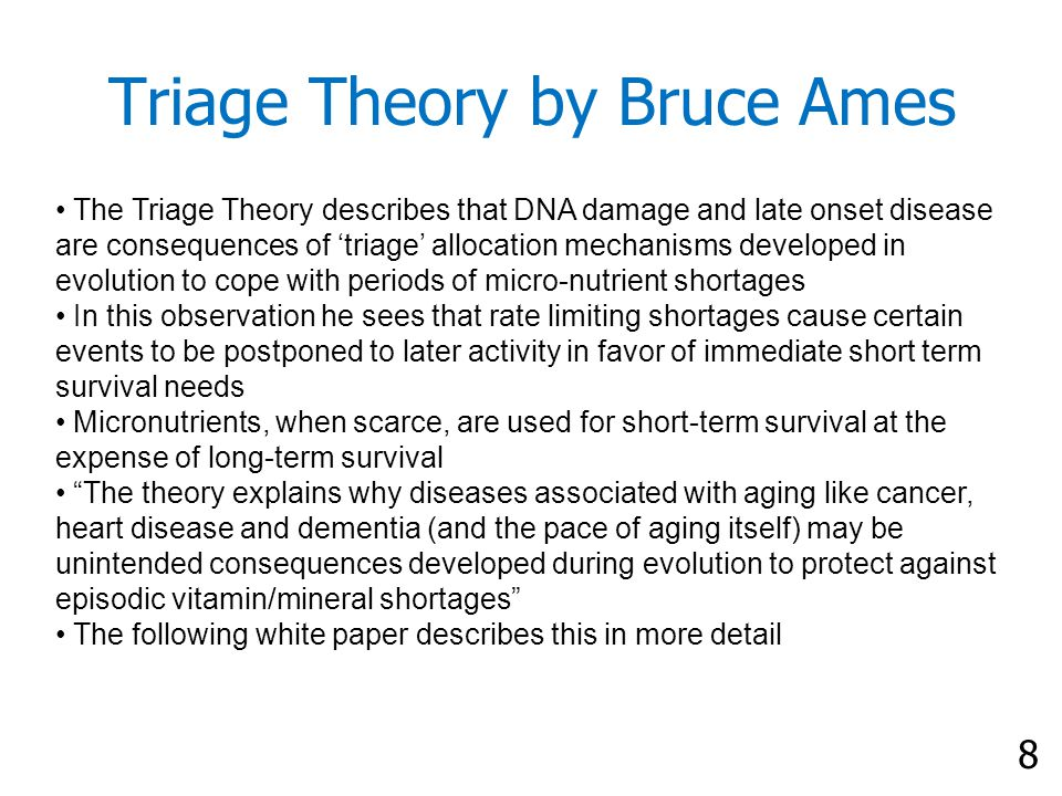 8 Triage Theory by Bruce Ames The Triage Theory describes that DNA damage and late onset disease are consequences of 'triage' allocation mechanisms developed in evolution to cope with periods of micro-nutrient shortages In this observation he sees that rate limiting shortages cause certain events to be postponed to later activity in favor of immediate short term survival needs Micronutrients, when scarce, are used for short-term survival at the expense of long-term survival The theory explains why diseases associated with aging like cancer, heart disease and dementia (and the pace of aging itself) may be unintended consequences developed during evolution to protect against episodic vitamin/mineral shortages The following white paper describes this in more detail
