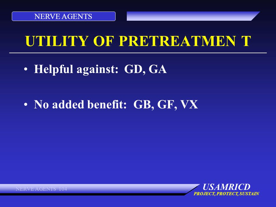 NERVE AGENTS USAMRICD PROJECT, PROTECT, SUSTAIN NERVE AGENTS 104 UTILITY OF PRETREATMEN T Helpful against: GD, GA No added benefit: GB, GF, VX