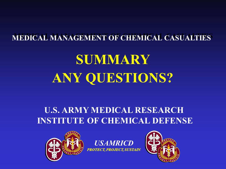 USAMRICD PROTECT, PROJECT, SUSTAIN SUMMARY ANY QUESTIONS? MEDICAL MANAGEMENT OF CHEMICAL CASUALTIES U.S. ARMY MEDICAL RESEARCH INSTITUTE OF CHEMICAL D