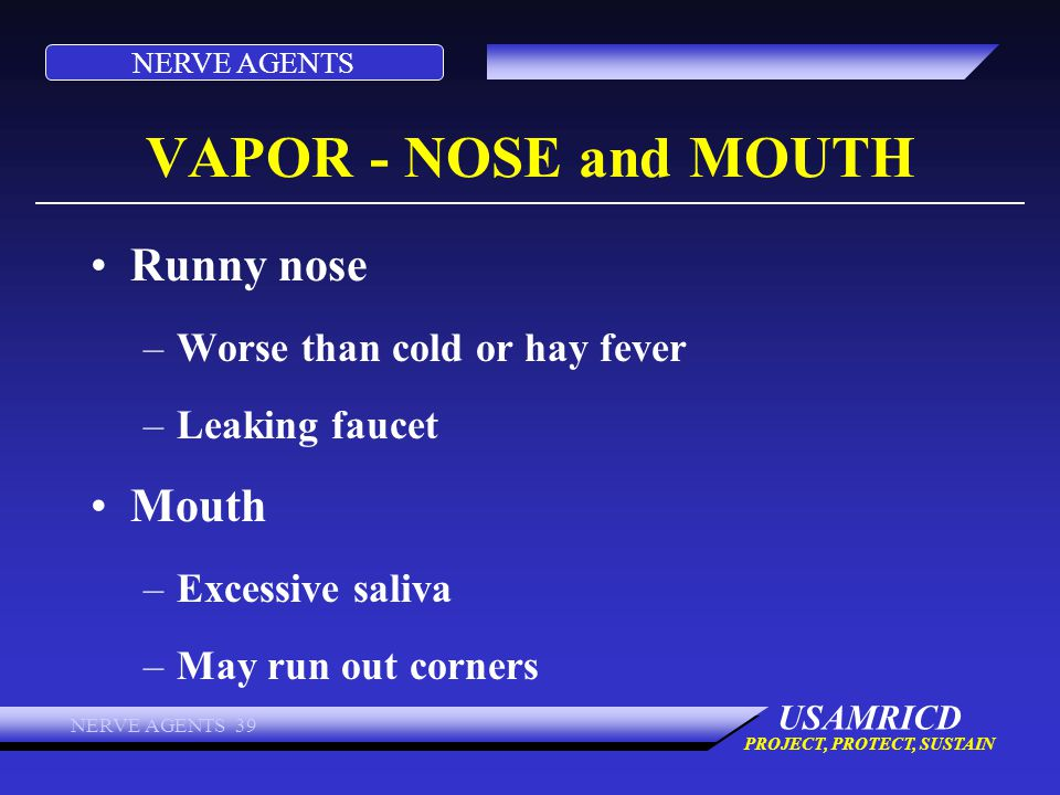 NERVE AGENTS USAMRICD PROJECT, PROTECT, SUSTAIN NERVE AGENTS 39 VAPOR - NOSE and MOUTH Runny nose –Worse than cold or hay fever –Leaking faucet Mouth