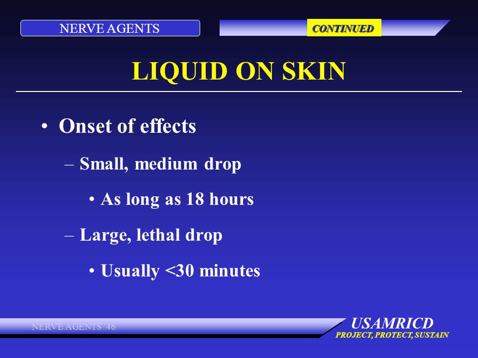 NERVE AGENTS USAMRICD PROJECT, PROTECT, SUSTAIN NERVE AGENTS 46 LIQUID ON SKIN Onset of effects –Small, medium drop As long as 18 hours –Large, lethal