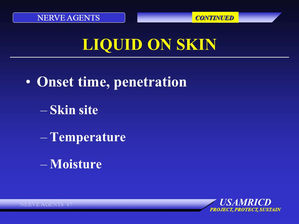 NERVE AGENTS USAMRICD PROJECT, PROTECT, SUSTAIN NERVE AGENTS 47 LIQUID ON SKIN Onset time, penetration –Skin site –Temperature –Moisture CONTINUED