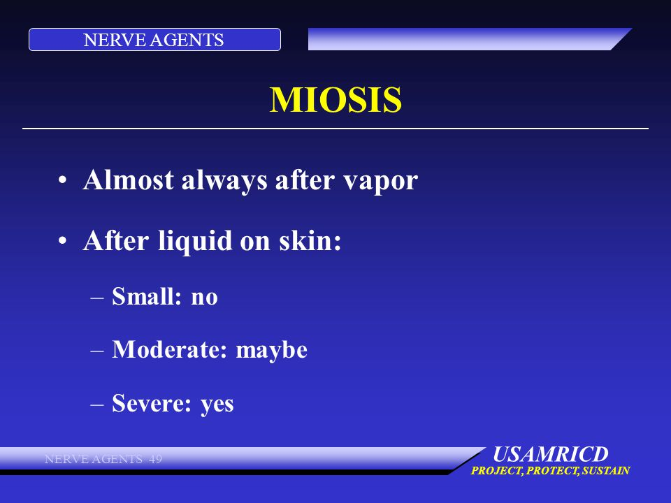 NERVE AGENTS USAMRICD PROJECT, PROTECT, SUSTAIN NERVE AGENTS 49 MIOSIS Almost always after vapor After liquid on skin: –Small: no –Moderate: maybe –Se