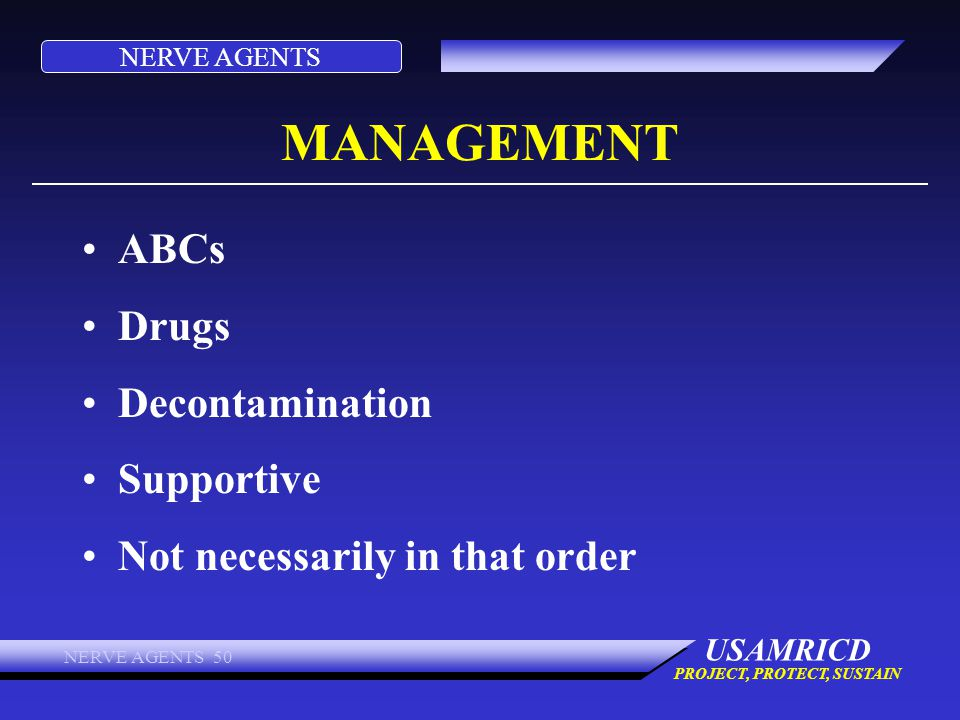 NERVE AGENTS USAMRICD PROJECT, PROTECT, SUSTAIN NERVE AGENTS 50 MANAGEMENT ABCs Drugs Decontamination Supportive Not necessarily in that order