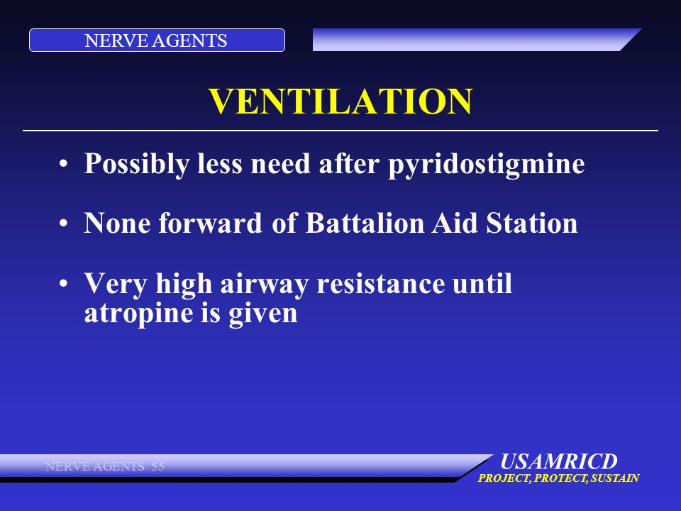 NERVE AGENTS USAMRICD PROJECT, PROTECT, SUSTAIN NERVE AGENTS 55 VENTILATION Possibly less need after pyridostigmine None forward of Battalion Aid Stat