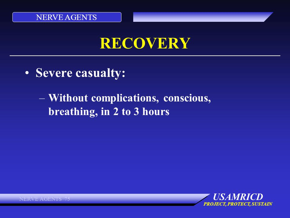 NERVE AGENTS USAMRICD PROJECT, PROTECT, SUSTAIN NERVE AGENTS 75 RECOVERY Severe casualty: –Without complications, conscious, breathing, in 2 to 3 hour