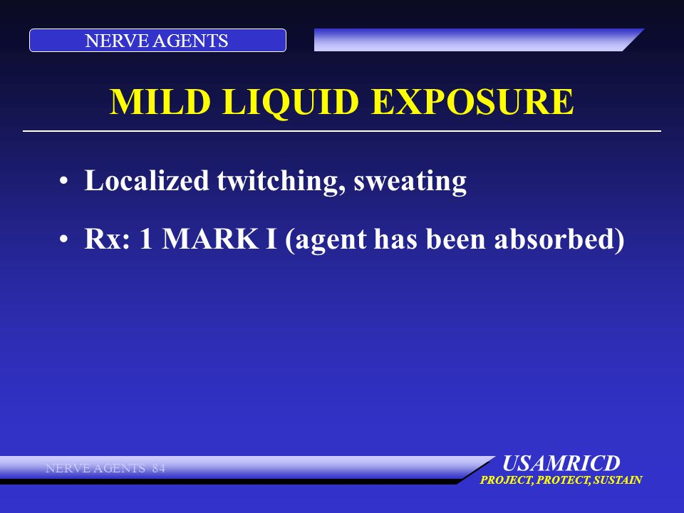 NERVE AGENTS USAMRICD PROJECT, PROTECT, SUSTAIN NERVE AGENTS 84 MILD LIQUID EXPOSURE Localized twitching, sweating Rx: 1 MARK I (agent has been absorb