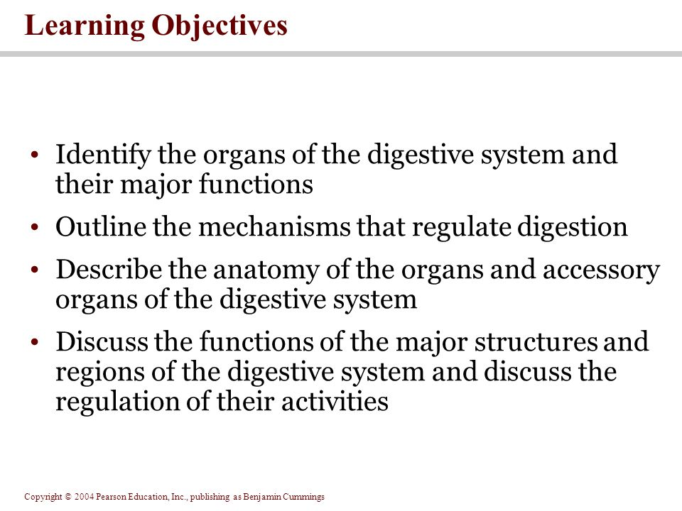 Copyright © 2004 Pearson Education, Inc., publishing as Benjamin Cummings The significance of the large intestine in the absorption of nutrients The events involved in the digestion of organic and inorganic nutrients You should now be familiar with: