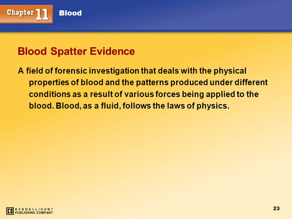 Blood 23 Blood Spatter Evidence A field of forensic investigation that deals with the physical properties of blood and the patterns produced under different conditions as a result of various forces being applied to the blood.