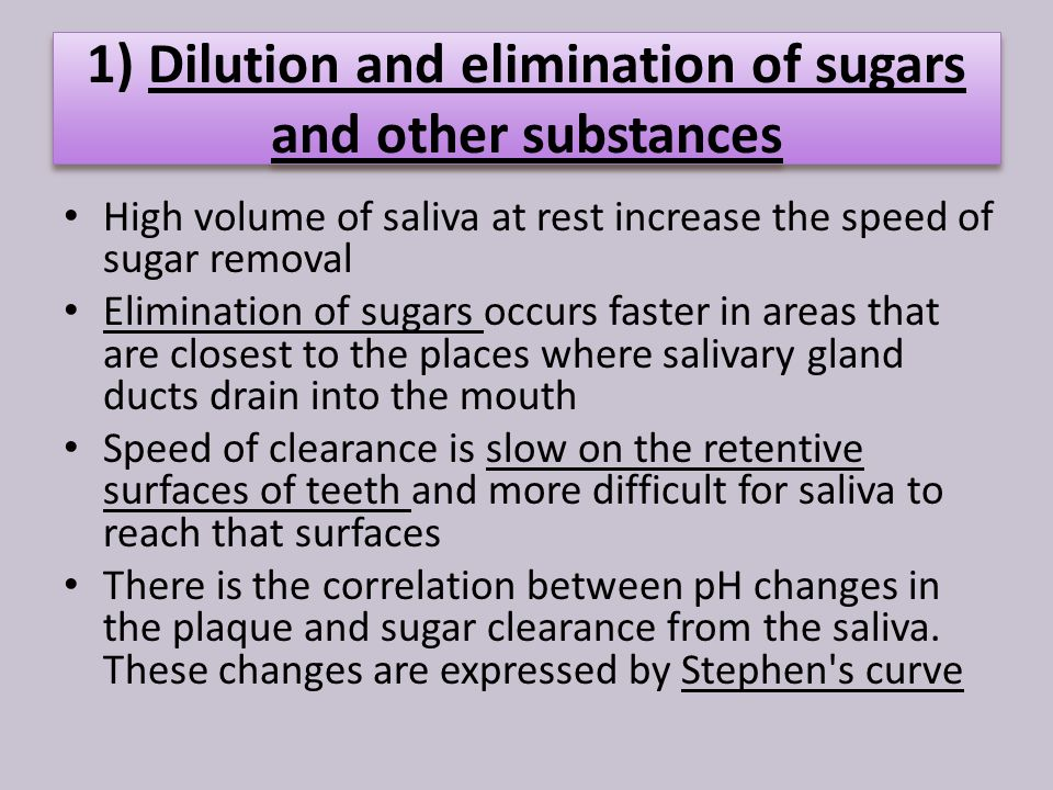 1) Dilution and elimination of sugars and other substances High volume of saliva at rest increase the speed of sugar removal Elimination of sugars occurs faster in areas that are closest to the places where salivary gland ducts drain into the mouth Speed of clearance is slow on the retentive surfaces of teeth and more difficult for saliva to reach that surfaces There is the correlation between pH changes in the plaque and sugar clearance from the saliva.