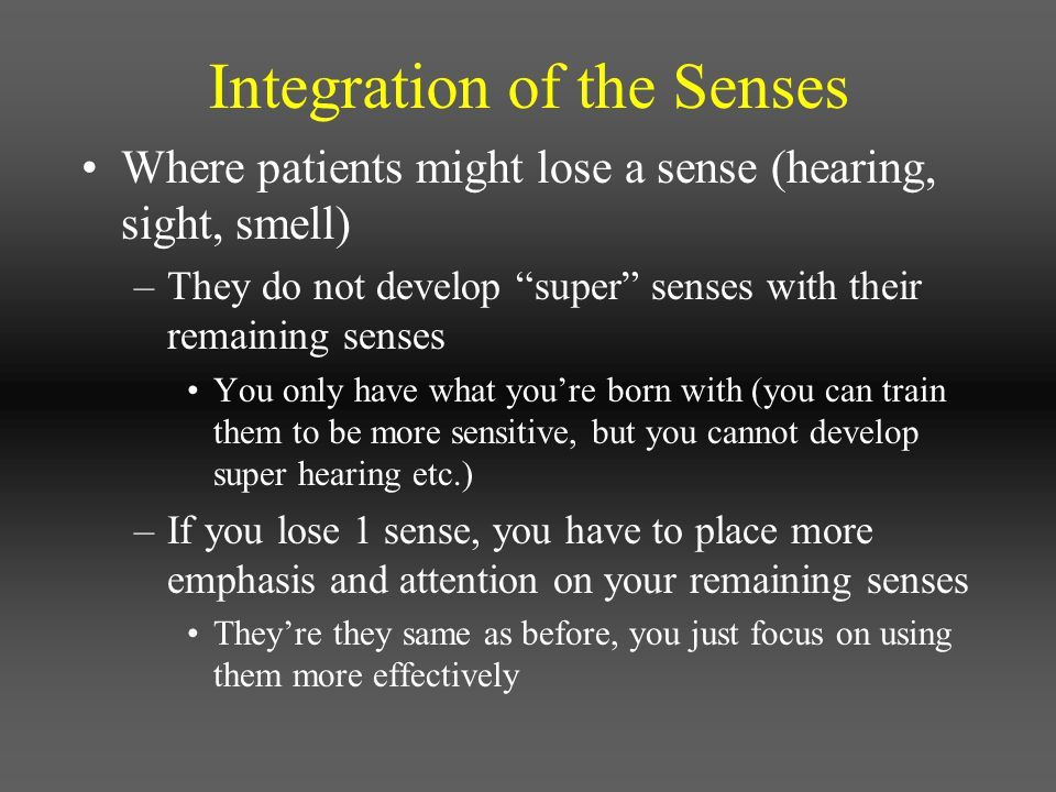 """Integration of the Senses Where patients might lose a sense (hearing, sight, smell) –They do not develop """"super"""" senses with their remaining senses Yo"""