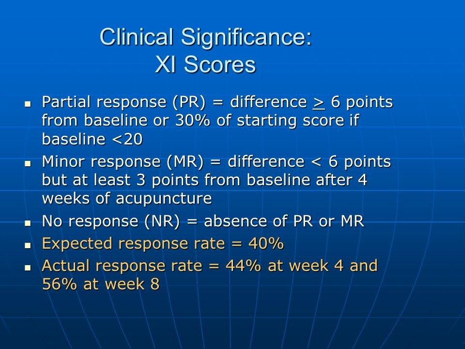 Clinical Significance: XI Scores Partial response (PR) = difference > 6 points from baseline or 30% of starting score if baseline 6 points from baseline or 30% of starting score if baseline <20 Minor response (MR) = difference < 6 points but at least 3 points from baseline after 4 weeks of acupuncture Minor response (MR) = difference < 6 points but at least 3 points from baseline after 4 weeks of acupuncture No response (NR) = absence of PR or MR No response (NR) = absence of PR or MR Expected response rate = 40% Expected response rate = 40% Actual response rate = 44% at week 4 and 56% at week 8 Actual response rate = 44% at week 4 and 56% at week 8
