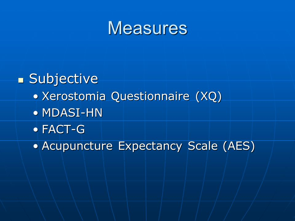 Measures Subjective Subjective Xerostomia Questionnaire (XQ)Xerostomia Questionnaire (XQ) MDASI-HNMDASI-HN FACT-GFACT-G Acupuncture Expectancy Scale (AES)Acupuncture Expectancy Scale (AES)