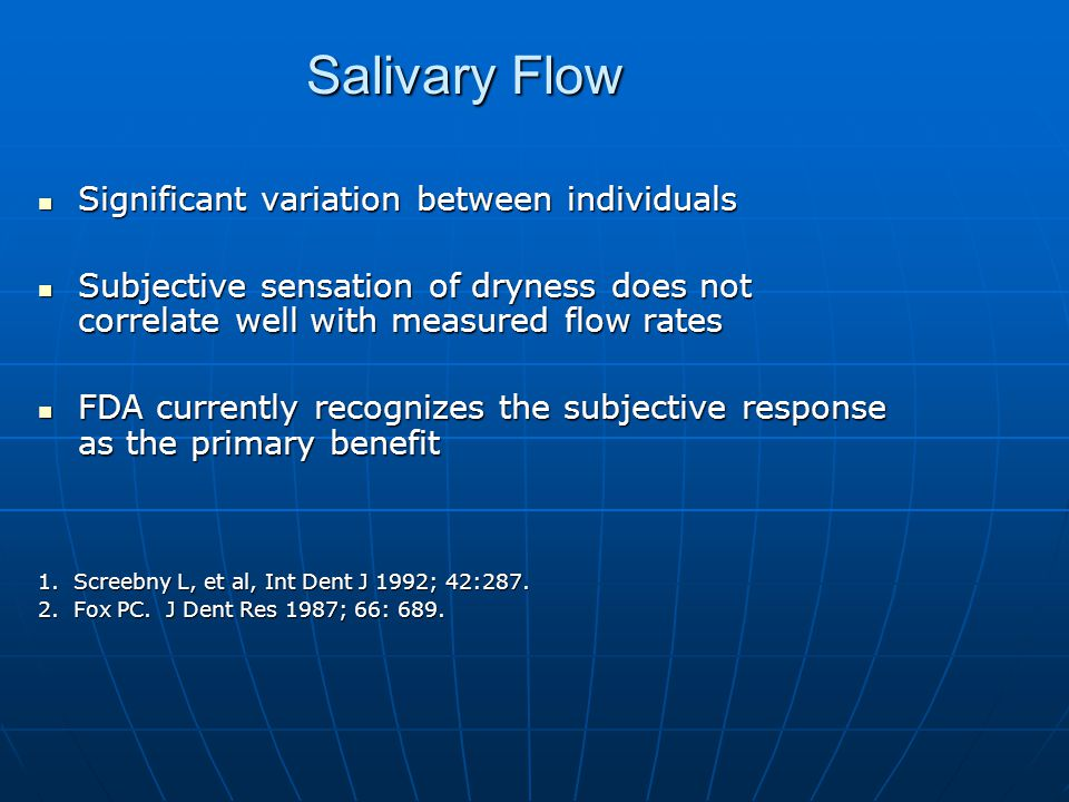 Salivary Flow Significant variation between individuals Significant variation between individuals Subjective sensation of dryness does not correlate well with measured flow rates Subjective sensation of dryness does not correlate well with measured flow rates FDA currently recognizes the subjective response as the primary benefit FDA currently recognizes the subjective response as the primary benefit 1.
