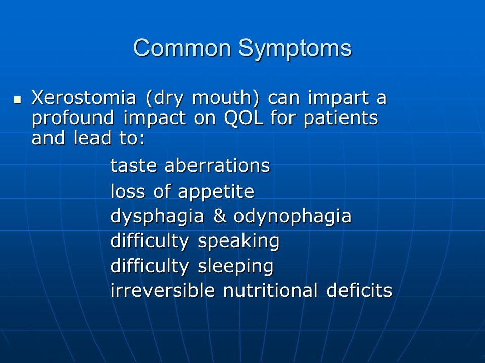 Common Symptoms Xerostomia (dry mouth) can impart a profound impact on QOL for patients and lead to: Xerostomia (dry mouth) can impart a profound impact on QOL for patients and lead to: taste aberrations loss of appetite dysphagia & odynophagia difficulty speaking difficulty sleeping irreversible nutritional deficits