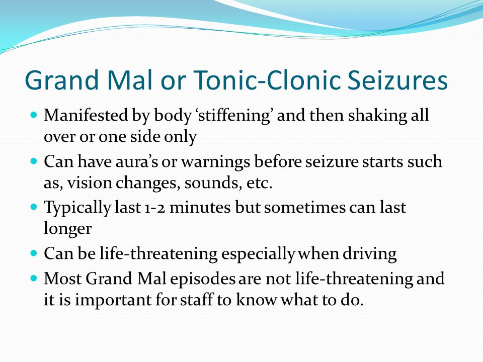 Grand Mal or Tonic-Clonic Seizures Manifested by body 'stiffening' and then shaking all over or one side only Can have aura's or warnings before seizure starts such as, vision changes, sounds, etc.