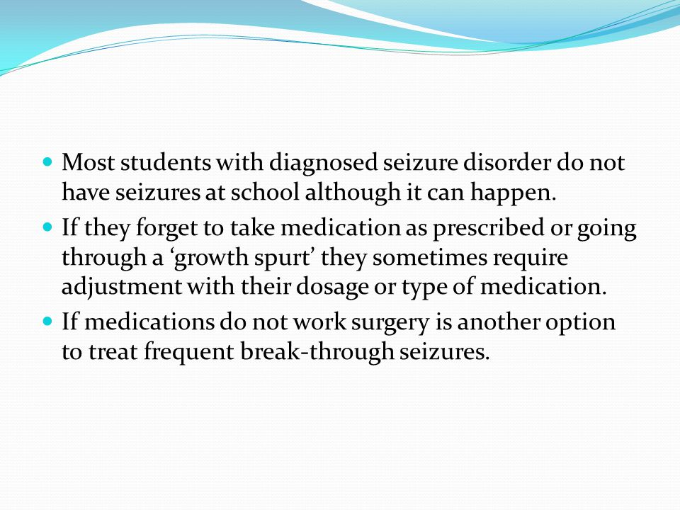 Most students with diagnosed seizure disorder do not have seizures at school although it can happen.