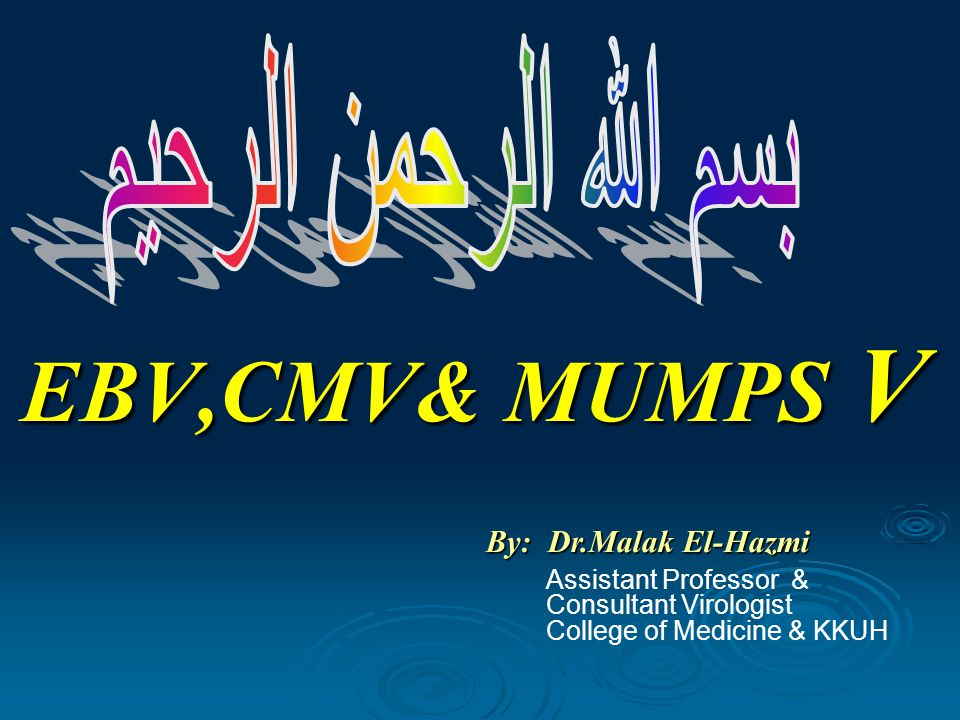 EBV,CMV& MUMPS V By: Dr.Malak El-Hazmi Assistant Professor & Consultant Virologist College of Medicine & KKUH