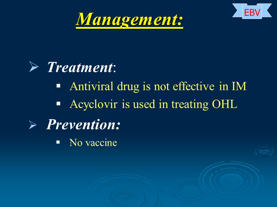   Treatment:   Antiviral drug is not effective in IM   Acyclovir is used in treating OHL   Prevention:   No vaccine Management: EBV