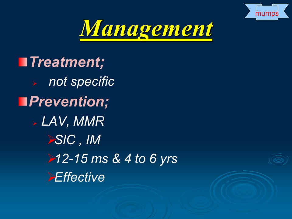Treatment;   not specific Prevention;   LAV, MMR   SlC, IM   12-15 ms & 4 to 6 yrs   Effective Management mumps